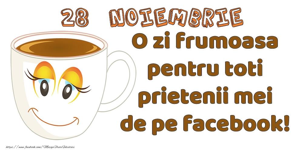 Felicitari de 28 Noiembrie - 28 Noiembrie: O zi frumoasa pentru toti prietenii mei de pe facebook!