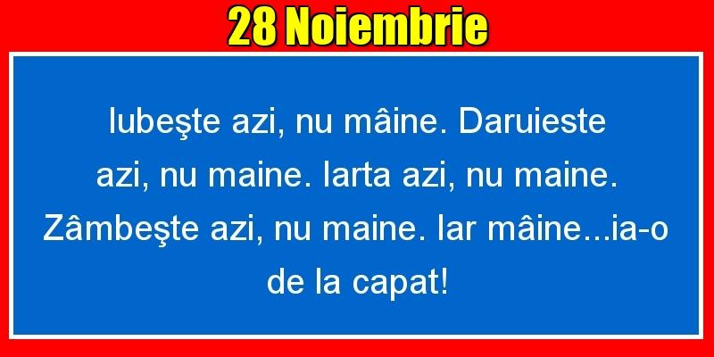 Felicitari de 28 Noiembrie - 28.Noiembrie Iubeşte azi, nu mâine. Dăruieste azi, nu mâine. Iartă azi, nu mâine. Zâmbeşte azi, nu mâine. Iar mâine...ia-o de la capăt!