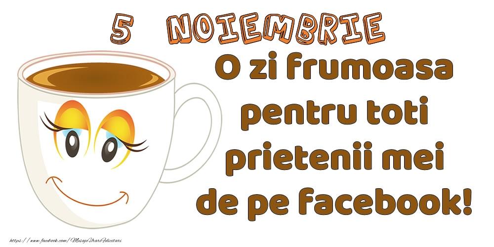Felicitari de 5 Noiembrie - 5 Noiembrie: O zi frumoasa pentru toti prietenii mei de pe facebook!