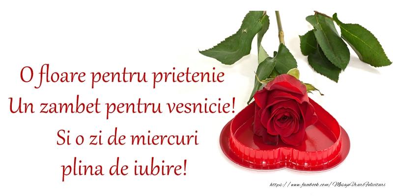 O floare pentru prietenie Un zambet pentru vesnicie! Si o zi de miercuri plina de iubire!