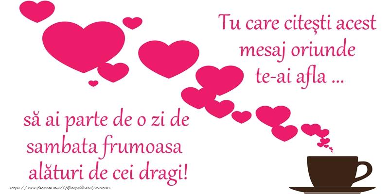 Tu care citesti acest mesaj oriunde te-ai afla ... sa ai parte de o zi de sambata frumoasa alaturi de cei dragi!