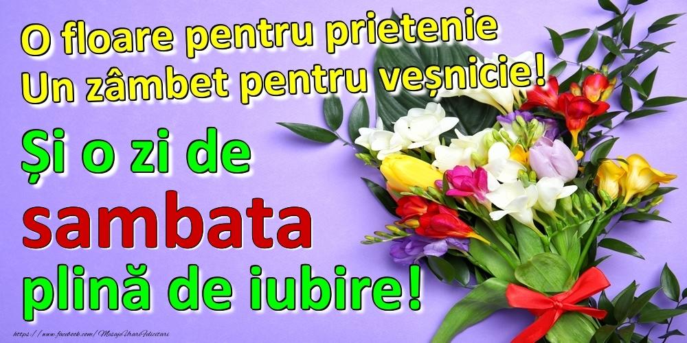 O floare pentru prietenie Un zâmbet pentru veșnicie! Și o zi de sambata plină de iubire!
